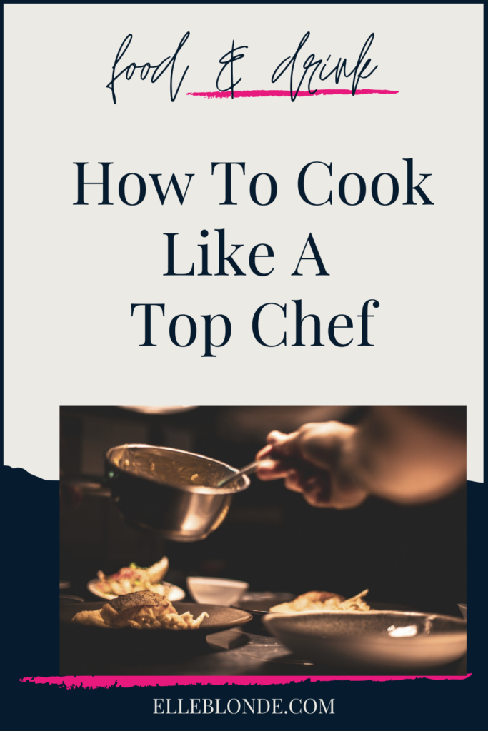 Cooking Like A Top Chef Tips | Food & Drink | Elle Blonde Luxury Lifestyle Destination Blog